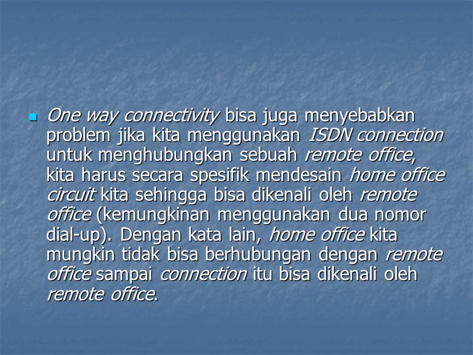 One way connectivity bisa juga menyebabkan problem jika kita menggunakan ISDN connection untuk menghubungkan sebuah remote office, kita harus secara spesifik mendesain home office circuit kita sehingga bisa dikenali oleh remote office (kemungkinan menggunakan dua nomor dial-up).