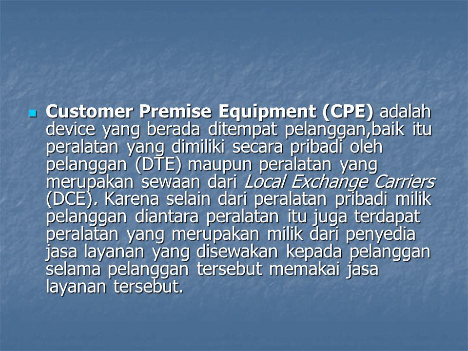 Customer Premise Equipment (CPE) adalah device yang berada ditempat pelanggan,baik itu peralatan yang dimiliki secara pribadi oleh pelanggan (DTE) maupun peralatan yang merupakan sewaan dari Local Exchange Carriers (DCE).