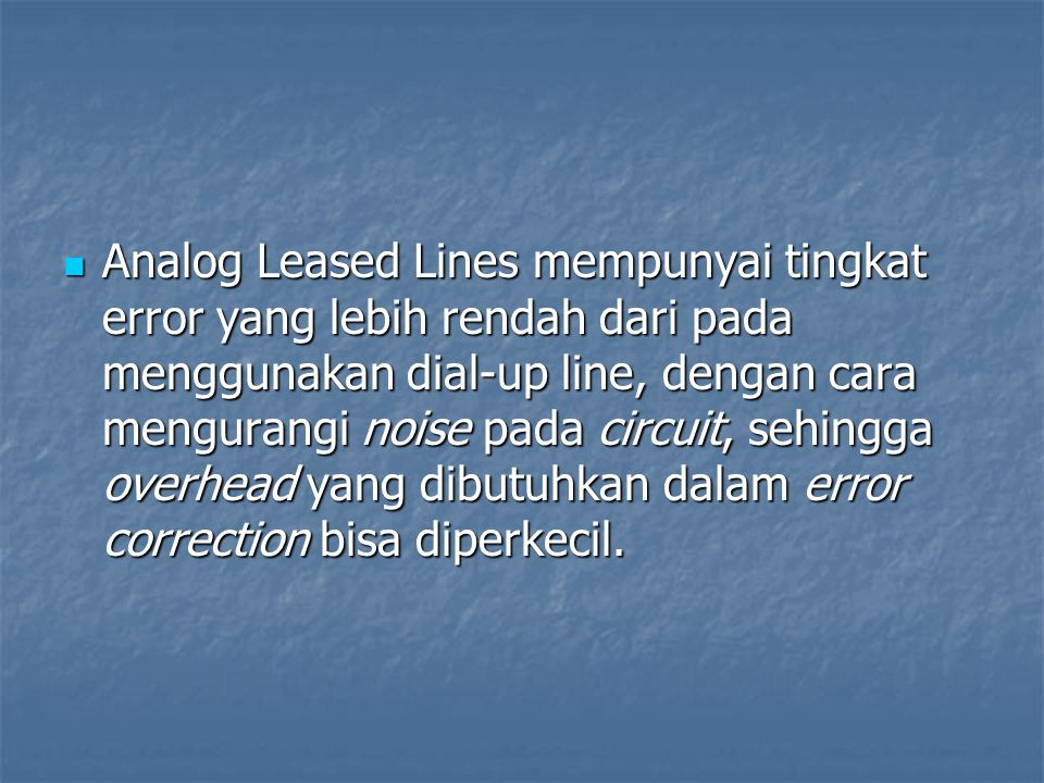 Analog Leased Lines mempunyai tingkat error yang lebih rendah dari pada menggunakan dial-up line, dengan cara mengurangi noise pada circuit, sehingga overhead yang dibutuhkan dalam error correction bisa diperkecil.