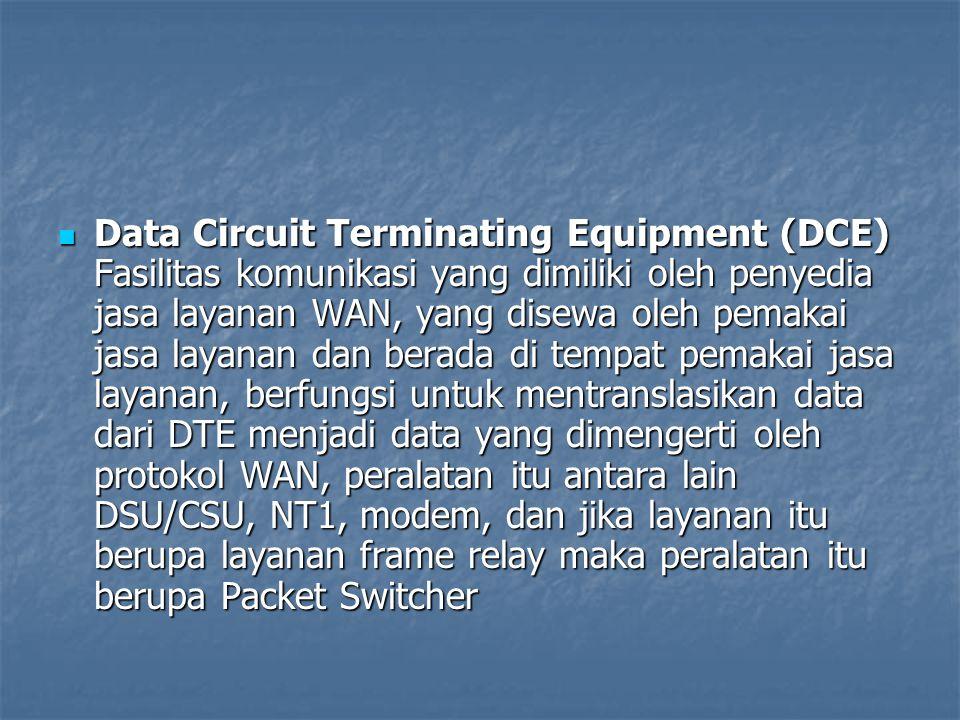 Data Circuit Terminating Equipment (DCE) Fasilitas komunikasi yang dimiliki oleh penyedia jasa layanan WAN, yang disewa oleh pemakai jasa layanan dan berada di tempat pemakai jasa layanan, berfungsi untuk mentranslasikan data dari DTE menjadi data yang dimengerti oleh protokol WAN, peralatan itu antara lain DSU/CSU, NT1, modem, dan jika layanan itu berupa layanan frame relay maka peralatan itu berupa Packet Switcher