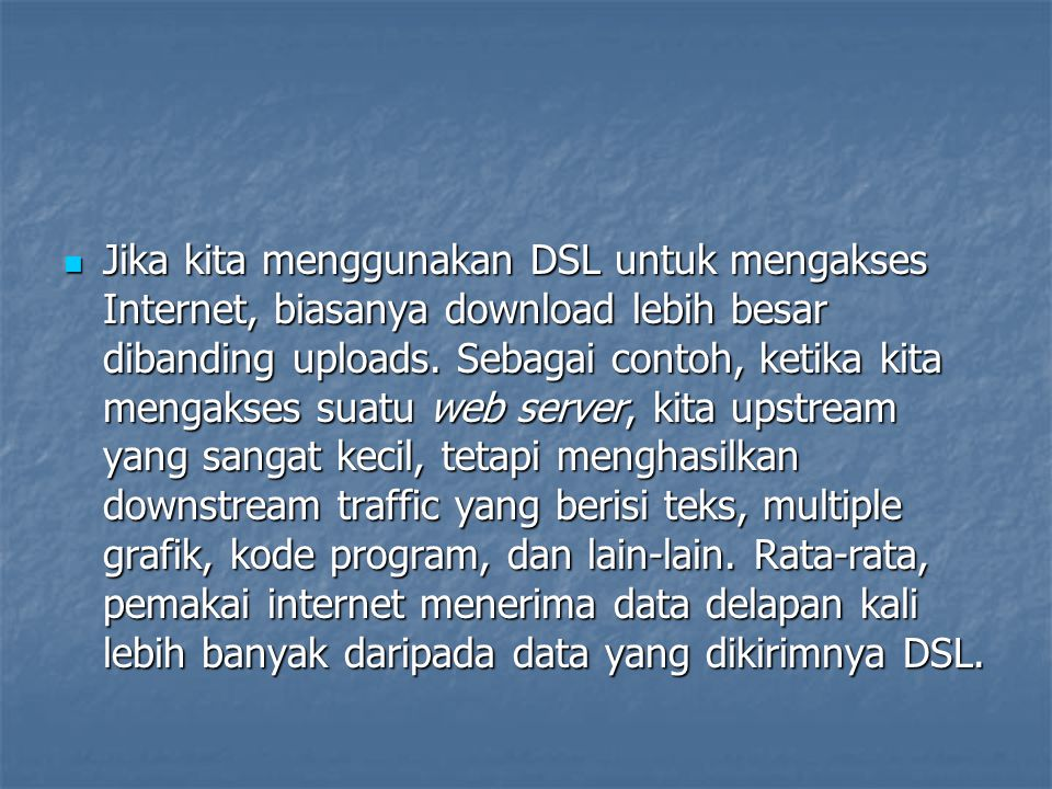 Jika kita menggunakan DSL untuk mengakses Internet, biasanya download lebih besar dibanding uploads.