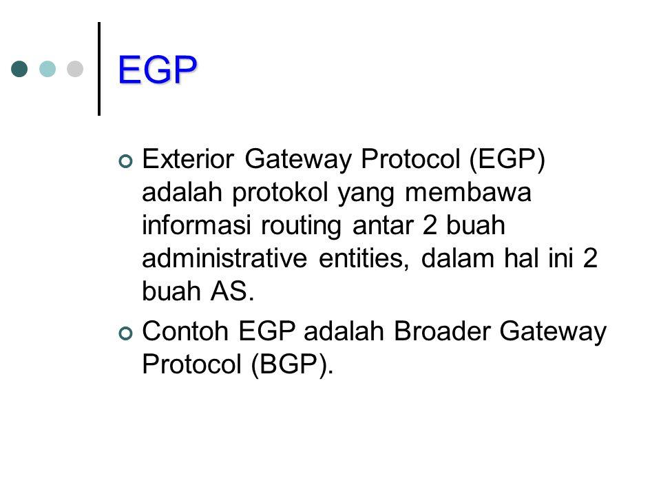 EGP Exterior Gateway Protocol (EGP) adalah protokol yang membawa informasi routing antar 2 buah administrative entities, dalam hal ini 2 buah AS.