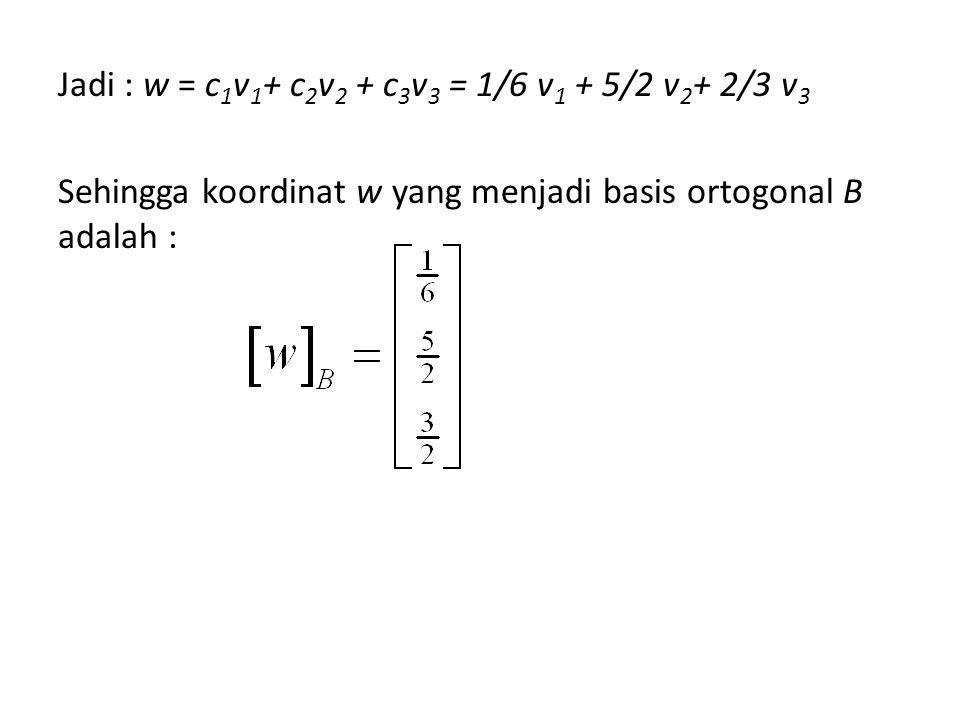 Jadi : w = c1v1+ c2v2 + c3v3 = 1/6 v1 + 5/2 v2+ 2/3 v3 Sehingga koordinat w yang menjadi basis ortogonal B adalah :