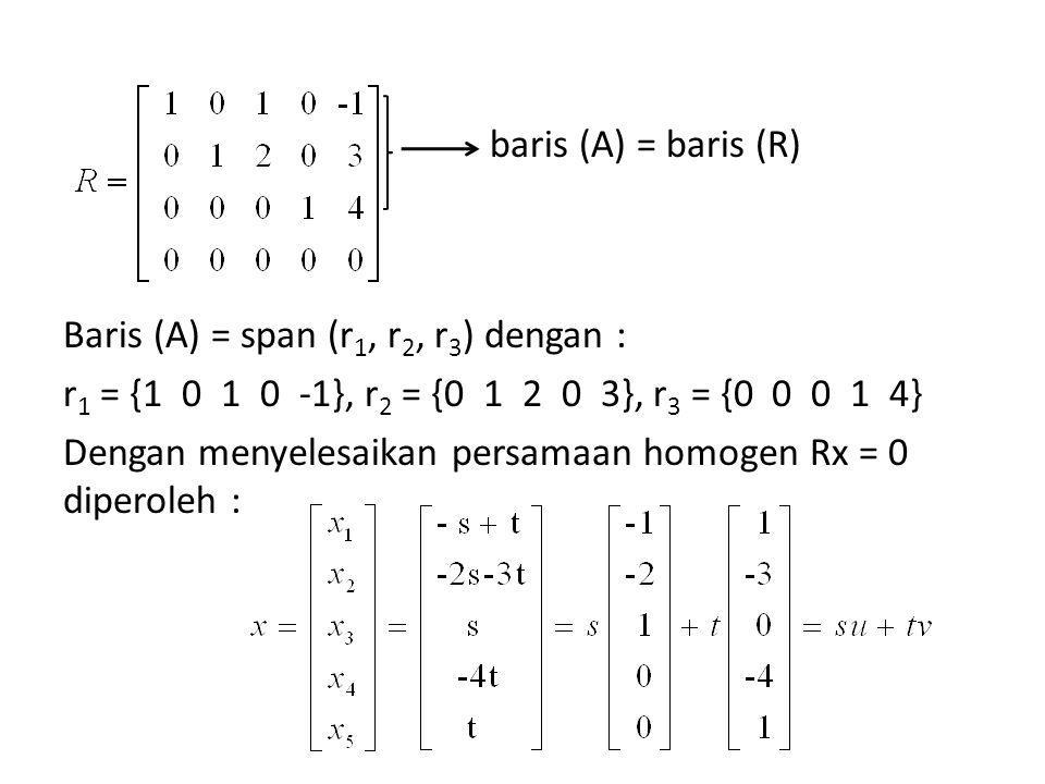 Baris (A) = span (r1, r2, r3) dengan : r1 = {1 0 1 0 -1}, r2 = {0 1 2 0 3}, r3 = {0 0 0 1 4} Dengan menyelesaikan persamaan homogen Rx = 0 diperoleh :