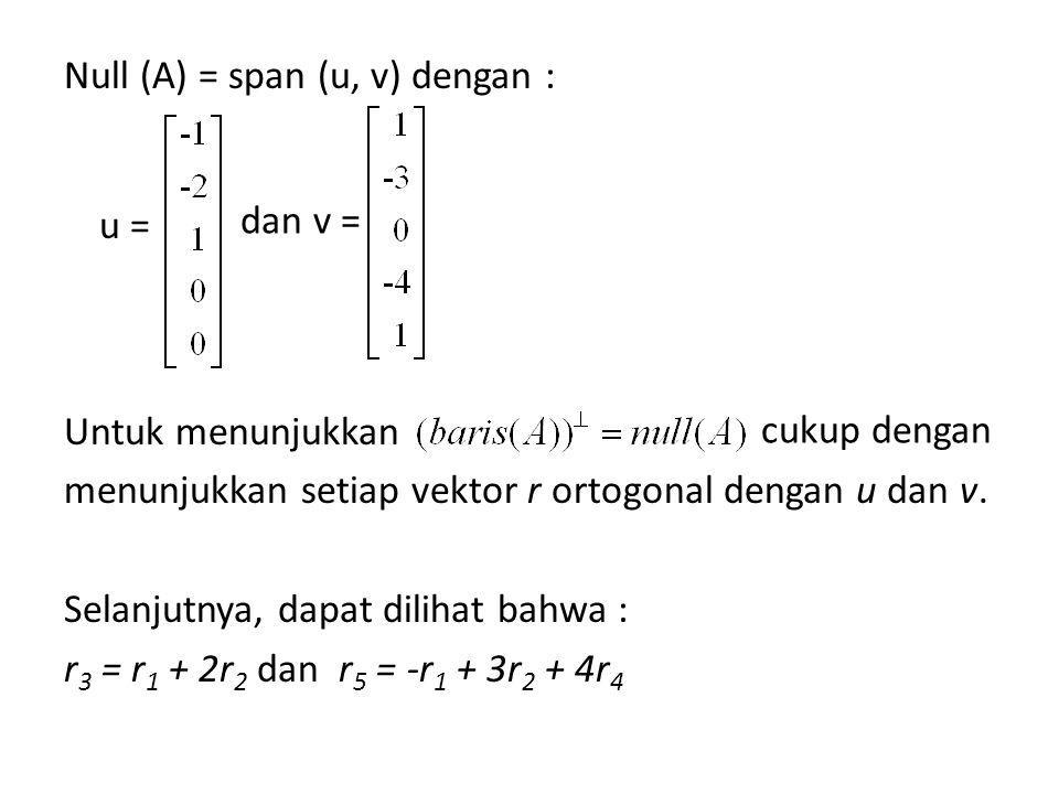 Null (A) = span (u, v) dengan : Untuk menunjukkan menunjukkan setiap vektor r ortogonal dengan u dan v. Selanjutnya, dapat dilihat bahwa : r3 = r1 + 2r2 dan r5 = -r1 + 3r2 + 4r4