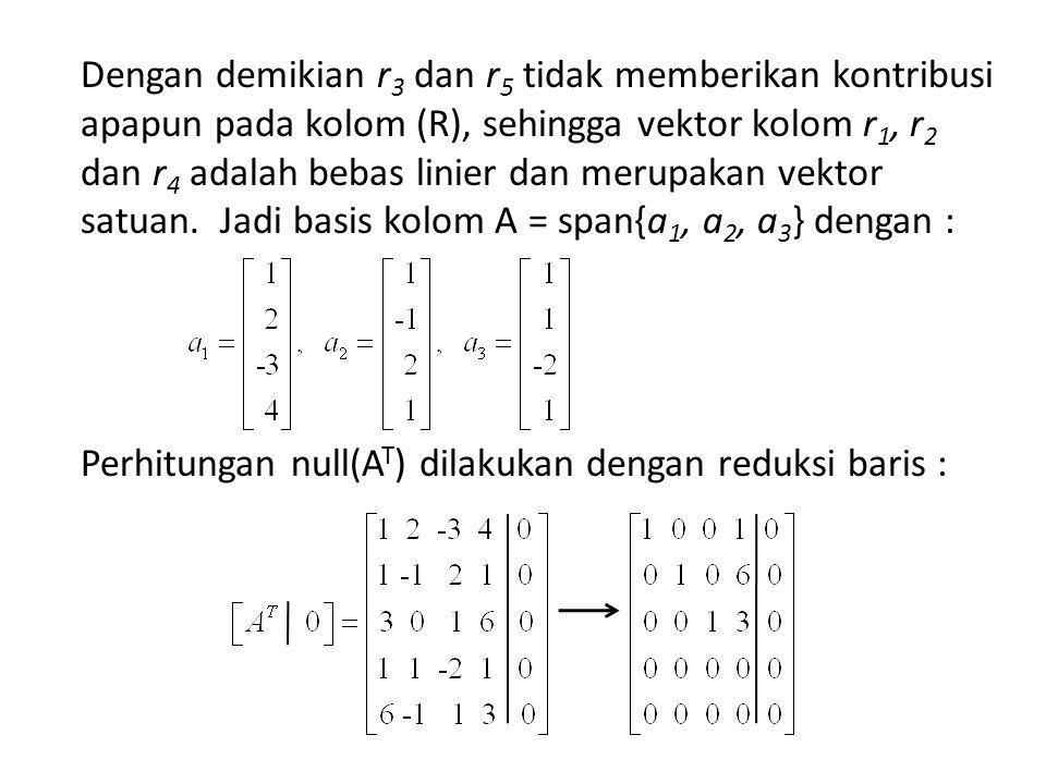 Dengan demikian r3 dan r5 tidak memberikan kontribusi apapun pada kolom (R), sehingga vektor kolom r1, r2 dan r4 adalah bebas linier dan merupakan vektor satuan.