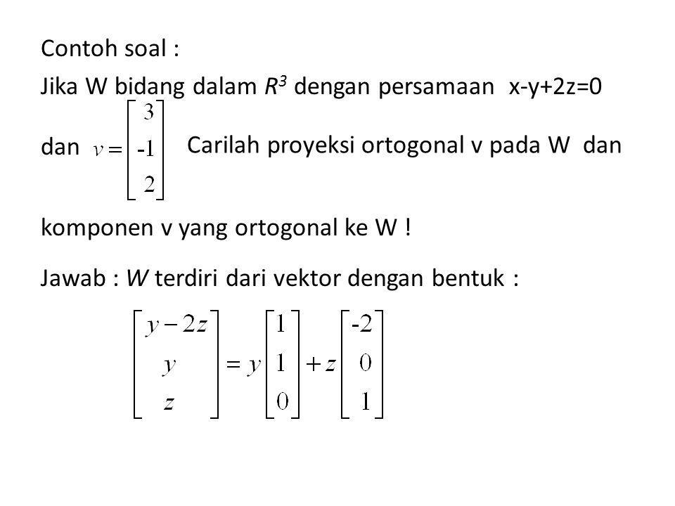 Contoh soal : Jika W bidang dalam R3 dengan persamaan x-y+2z=0 dan komponen v yang ortogonal ke W ! Jawab : W terdiri dari vektor dengan bentuk :