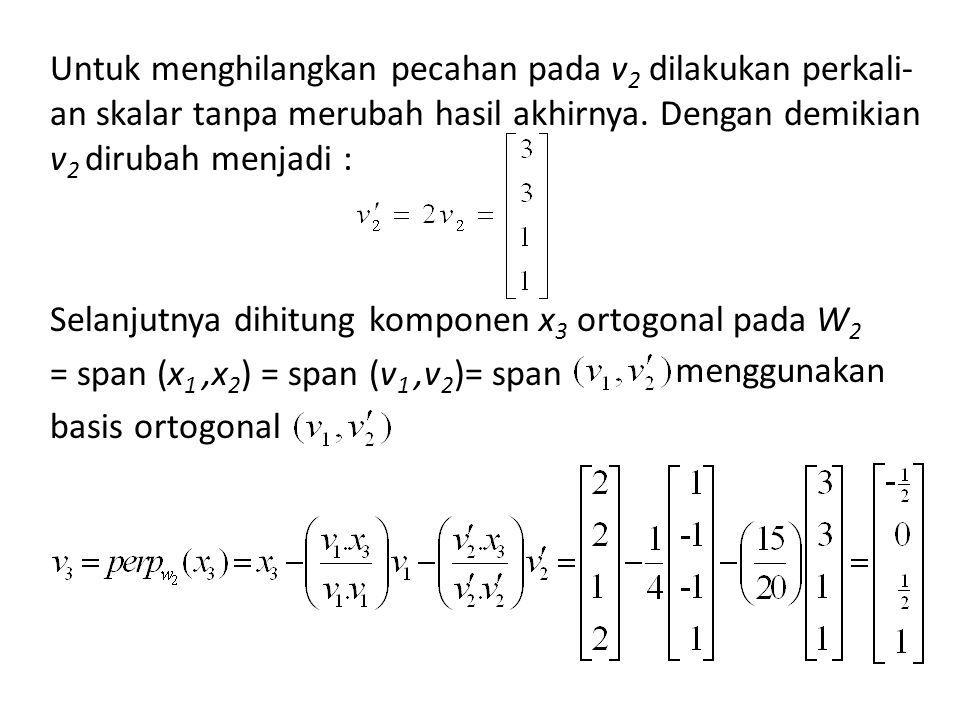Untuk menghilangkan pecahan pada v2 dilakukan perkali-an skalar tanpa merubah hasil akhirnya. Dengan demikian v2 dirubah menjadi : Selanjutnya dihitung komponen x3 ortogonal pada W2 = span (x1 ,x2) = span (v1 ,v2)= span basis ortogonal
