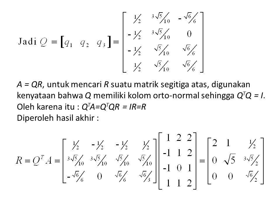 A = QR, untuk mencari R suatu matrik segitiga atas, digunakan kenyataan bahwa Q memiliki kolom orto-normal sehingga QTQ = I.