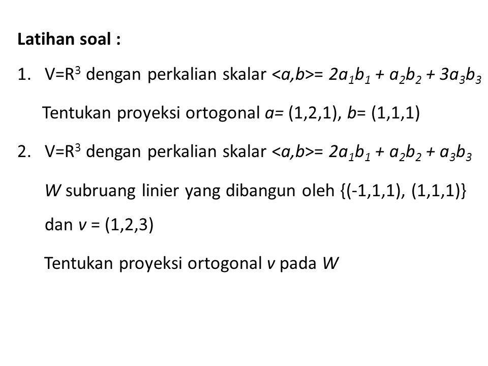 Latihan soal : V=R3 dengan perkalian skalar <a,b>= 2a1b1 + a2b2 + 3a3b3. Tentukan proyeksi ortogonal a= (1,2,1), b= (1,1,1)