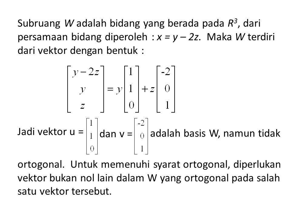 Subruang W adalah bidang yang berada pada R3, dari persamaan bidang diperoleh : x = y – 2z. Maka W terdiri dari vektor dengan bentuk : Jadi vektor u = ortogonal. Untuk memenuhi syarat ortogonal, diperlukan vektor bukan nol lain dalam W yang ortogonal pada salah satu vektor tersebut.