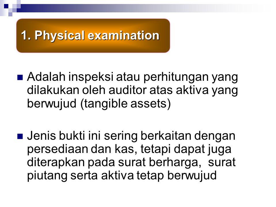 Physical examination Adalah inspeksi atau perhitungan yang dilakukan oleh auditor atas aktiva yang berwujud (tangible assets)