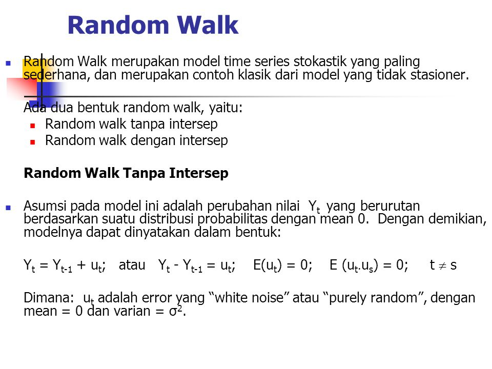 Random Walk Random Walk merupakan model time series stokastik yang paling sederhana, dan merupakan contoh klasik dari model yang tidak stasioner.