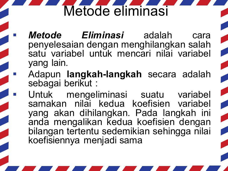 Metode eliminasi Metode Eliminasi adalah cara penyelesaian dengan menghilangkan salah satu variabel untuk mencari nilai variabel yang lain.