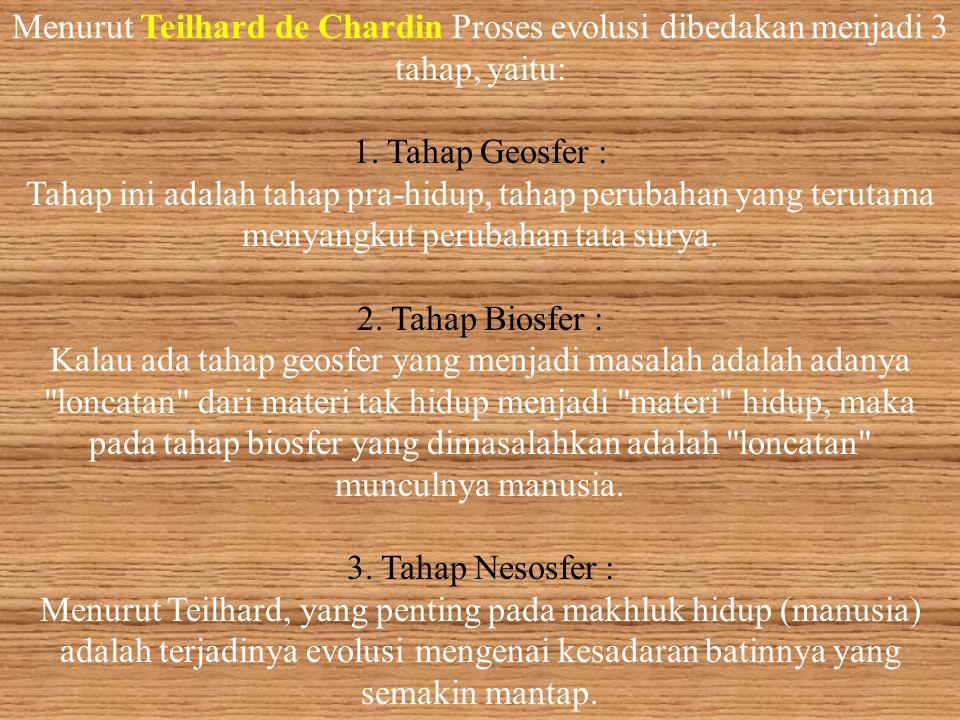 Menurut Teilhard de Chardin Proses evolusi dibedakan menjadi 3 tahap, yaitu: 1.