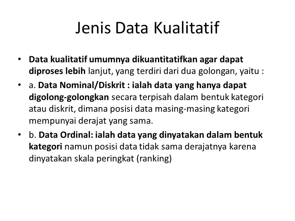 Jenis Data Kualitatif Data kualitatif umumnya dikuantitatifkan agar dapat diproses lebih lanjut, yang terdiri dari dua golongan, yaitu :