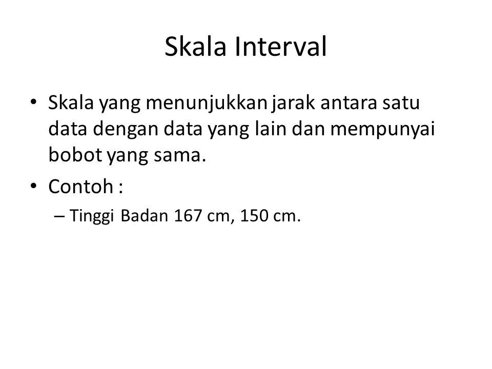 Skala Interval Skala yang menunjukkan jarak antara satu data dengan data yang lain dan mempunyai bobot yang sama.