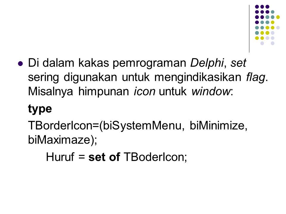 Di dalam kakas pemrograman Delphi, set sering digunakan untuk mengindikasikan flag. Misalnya himpunan icon untuk window: