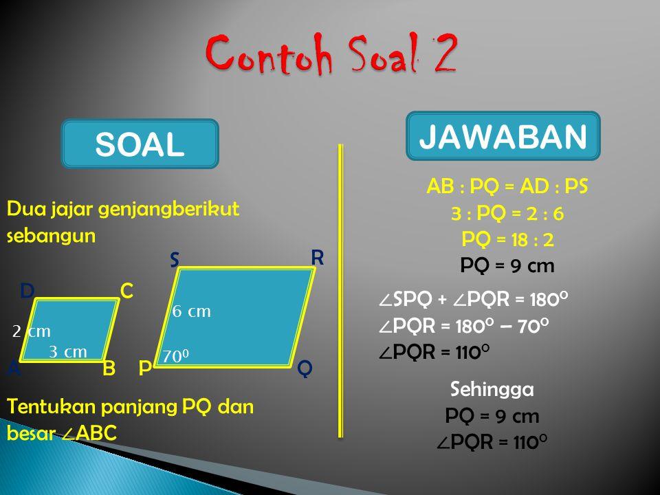 Contoh Soal 2 JAWABAN SOAL AB : PQ = AD : PS 3 : PQ = 2 : 6