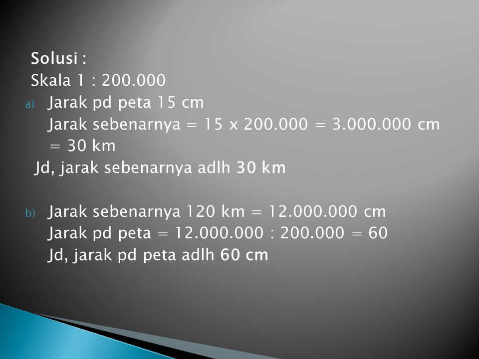 Solusi : Skala 1 : 200.000. Jarak pd peta 15 cm. Jarak sebenarnya = 15 x 200.000 = 3.000.000 cm. = 30 km.