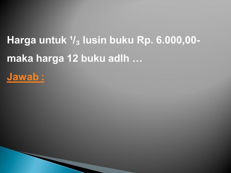 Harga untuk ¹/₃ lusin buku Rp. 6.000,00- maka harga 12 buku adlh …