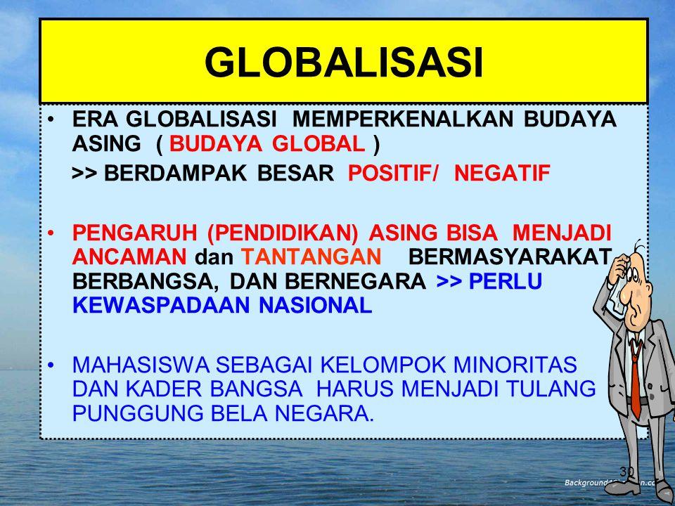 GLOBALISASI ERA GLOBALISASI MEMPERKENALKAN BUDAYA ASING ( BUDAYA GLOBAL ) >> BERDAMPAK BESAR POSITIF/ NEGATIF.