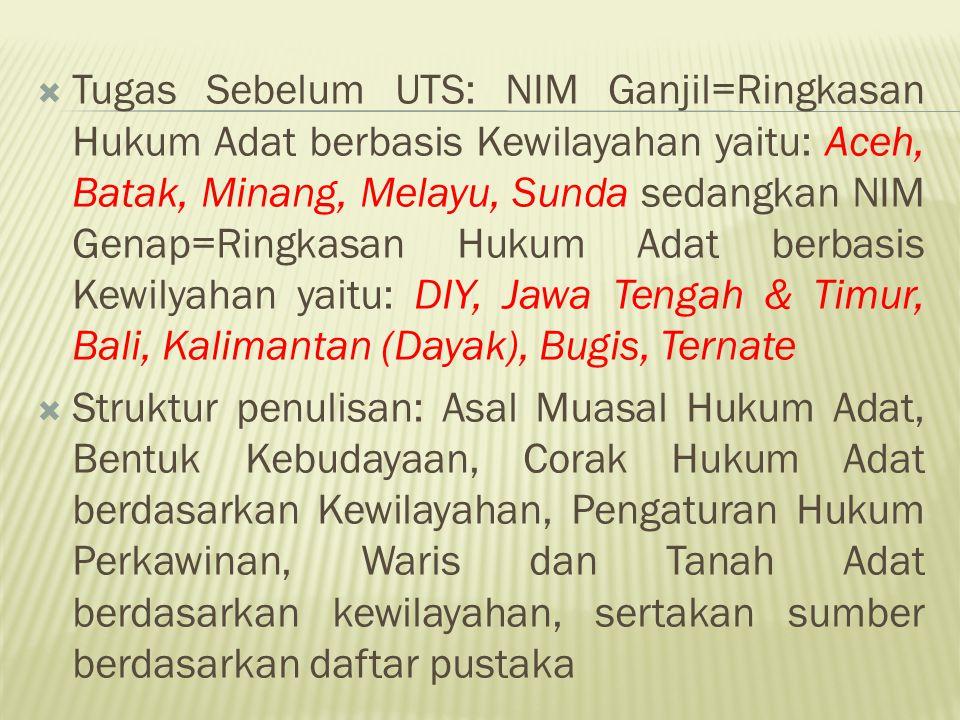 Tugas Sebelum UTS: NIM Ganjil=Ringkasan Hukum Adat berbasis Kewilayahan yaitu: Aceh, Batak, Minang, Melayu, Sunda sedangkan NIM Genap=Ringkasan Hukum Adat berbasis Kewilyahan yaitu: DIY, Jawa Tengah & Timur, Bali, Kalimantan (Dayak), Bugis, Ternate