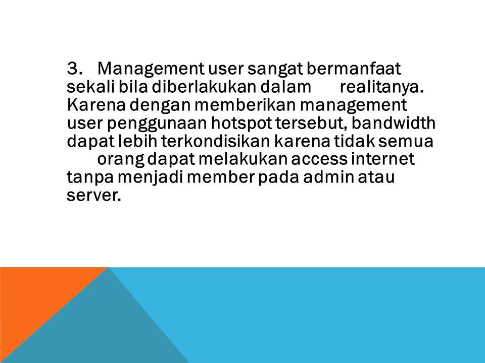 3. Management user sangat bermanfaat sekali bila diberlakukan dalam