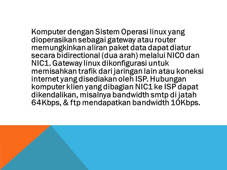 Komputer dengan Sistem Operasi linux yang dioperasikan sebagai gateway atau router memungkinkan aliran paket data dapat diatur secara bidirectional (dua arah) melalui NIC0 dan NIC1.