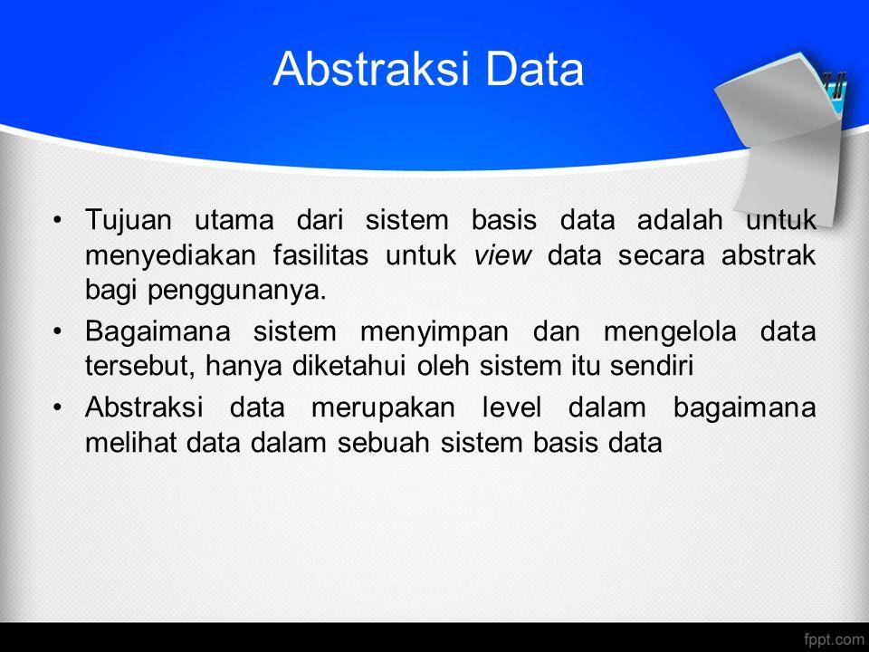 Abstraksi Data Tujuan utama dari sistem basis data adalah untuk menyediakan fasilitas untuk view data secara abstrak bagi penggunanya.