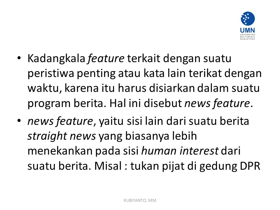 Kadangkala feature terkait dengan suatu peristiwa penting atau kata lain terikat dengan waktu, karena itu harus disiarkan dalam suatu program berita. Hal ini disebut news feature.