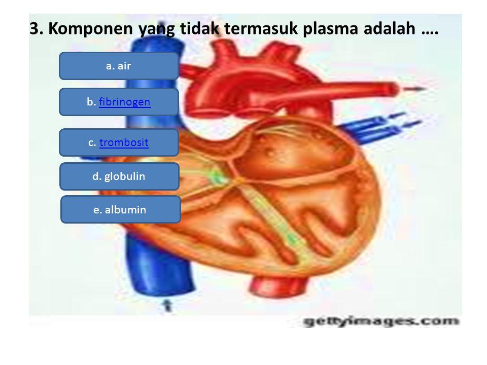 3. Komponen yang tidak termasuk plasma adalah ….