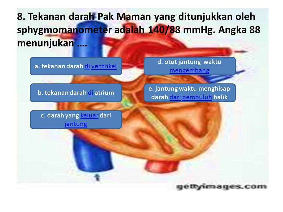 8. Tekanan darah Pak Maman yang ditunjukkan oleh sphygmomanometer adalah 140/88 mmHg. Angka 88 menunjukan ….