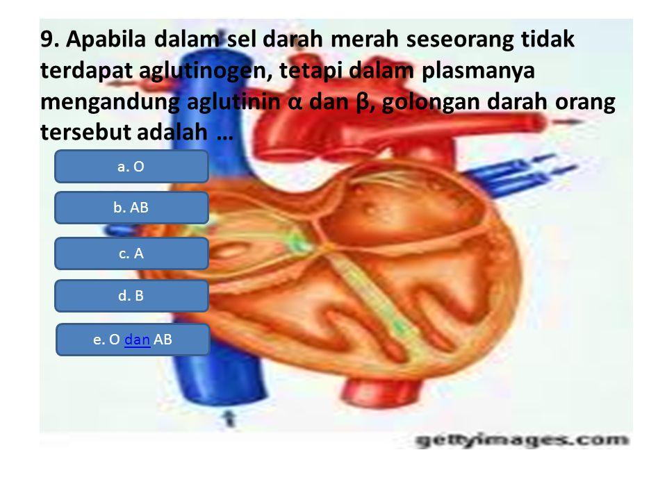 9. Apabila dalam sel darah merah seseorang tidak terdapat aglutinogen, tetapi dalam plasmanya mengandung aglutinin α dan β, golongan darah orang tersebut adalah …