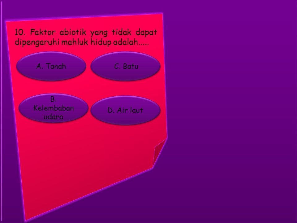 10. Faktor abiotik yang tidak dapat dipengaruhi mahluk hidup adalah.....