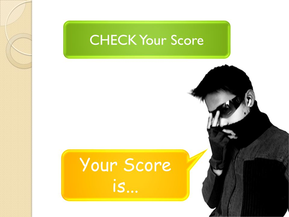CHECK Your Score Your Score is...