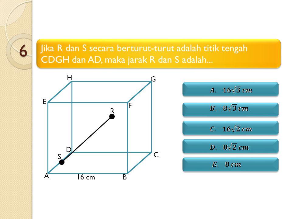 6 Jika R dan S secara berturut-turut adalah titik tengah CDGH dan AD, maka jarak R dan S adalah... A.