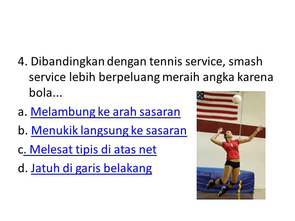 4. Dibandingkan dengan tennis service, smash service lebih berpeluang meraih angka karena bola...
