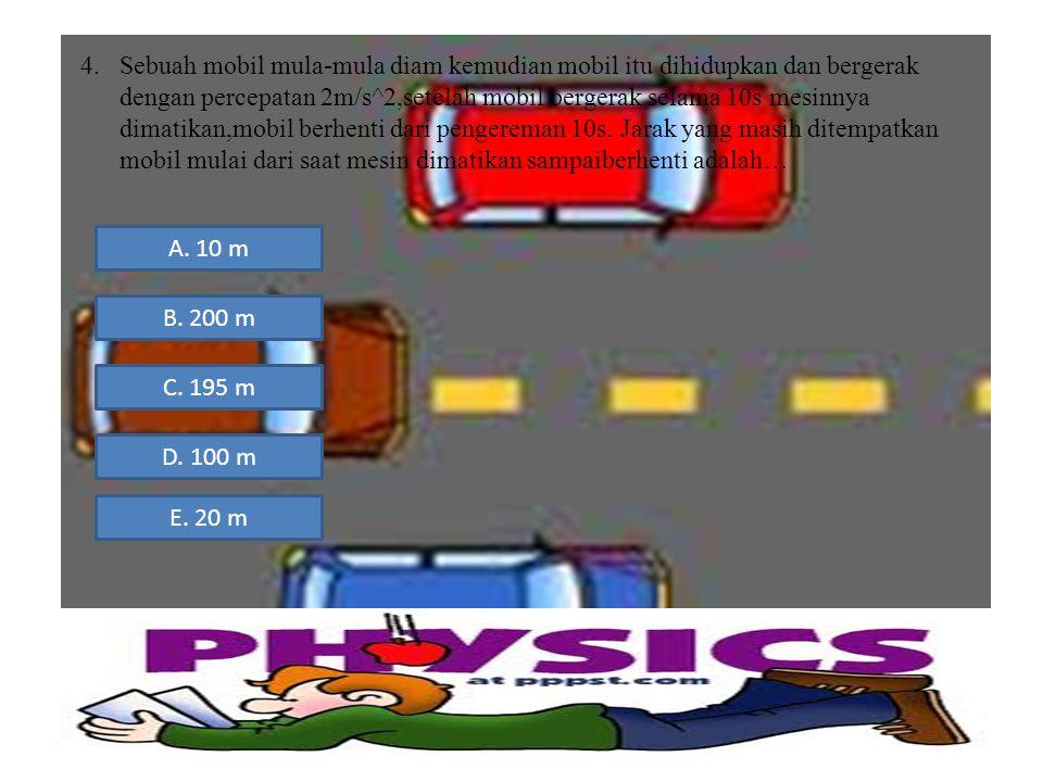 Sebuah mobil mula-mula diam kemudian mobil itu dihidupkan dan bergerak dengan percepatan 2m/s^2,setelah mobil bergerak selama 10s mesinnya dimatikan,mobil berhenti dari pengereman 10s. Jarak yang masih ditempatkan mobil mulai dari saat mesin dimatikan sampaiberhenti adalah…