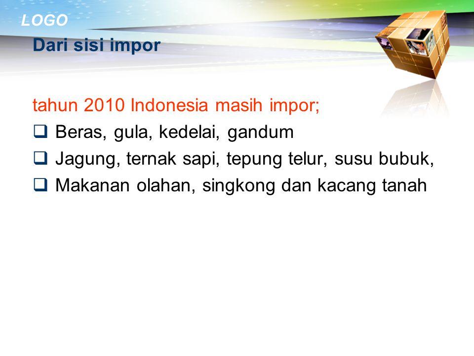 Dari sisi impor tahun 2010 Indonesia masih impor; Beras, gula, kedelai, gandum. Jagung, ternak sapi, tepung telur, susu bubuk,