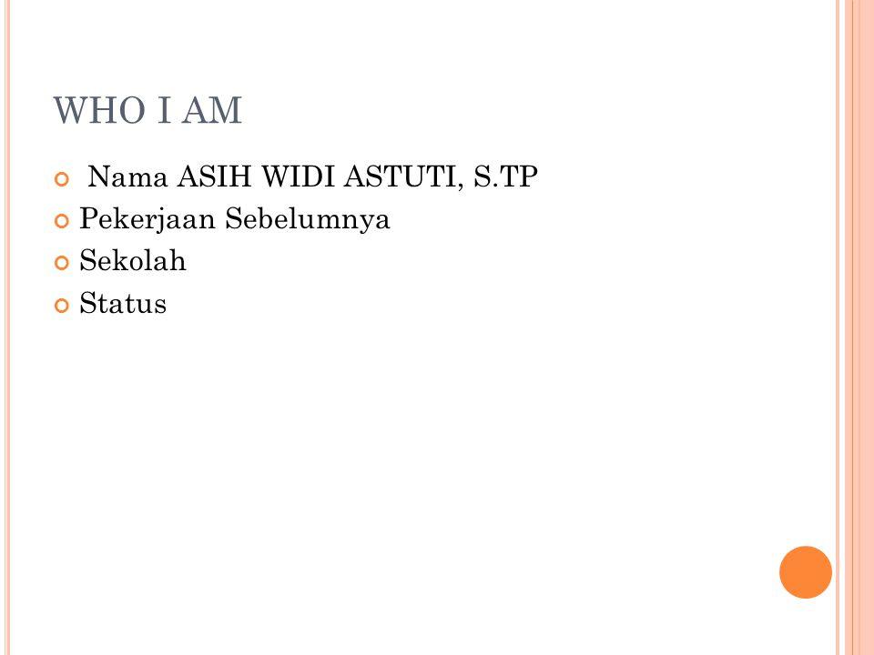 WHO I AM Nama ASIH WIDI ASTUTI, S.TP Pekerjaan Sebelumnya Sekolah
