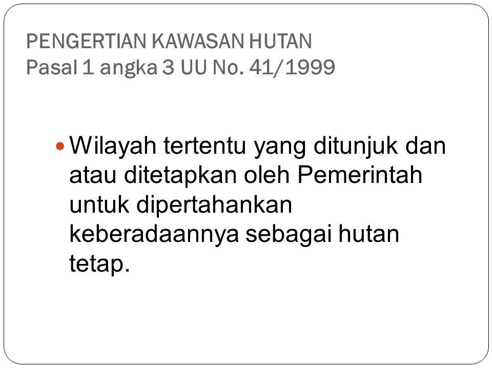PENGERTIAN KAWASAN HUTAN Pasal 1 angka 3 UU No. 41/1999