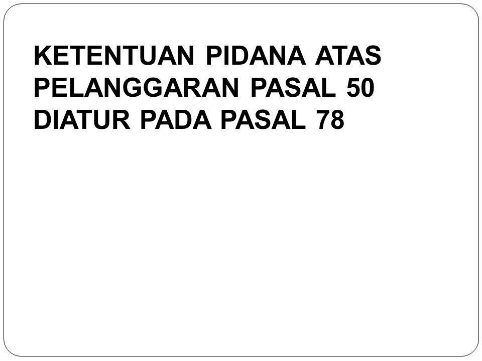 KETENTUAN PIDANA ATAS PELANGGARAN PASAL 50