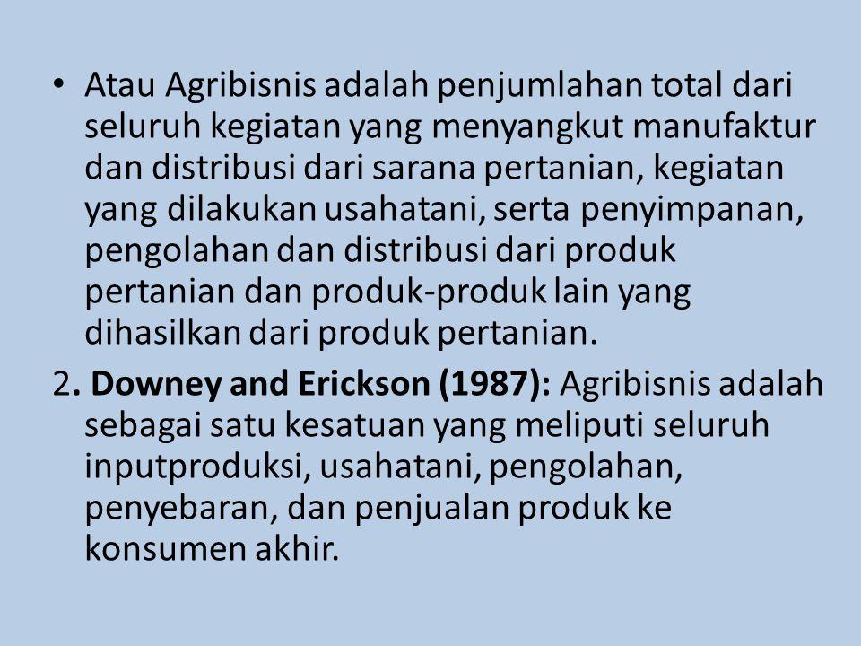 Atau Agribisnis adalah penjumlahan total dari seluruh kegiatan yang menyangkut manufaktur dan distribusi dari sarana pertanian, kegiatan yang dilakukan usahatani, serta penyimpanan, pengolahan dan distribusi dari produk pertanian dan produk-produk lain yang dihasilkan dari produk pertanian.