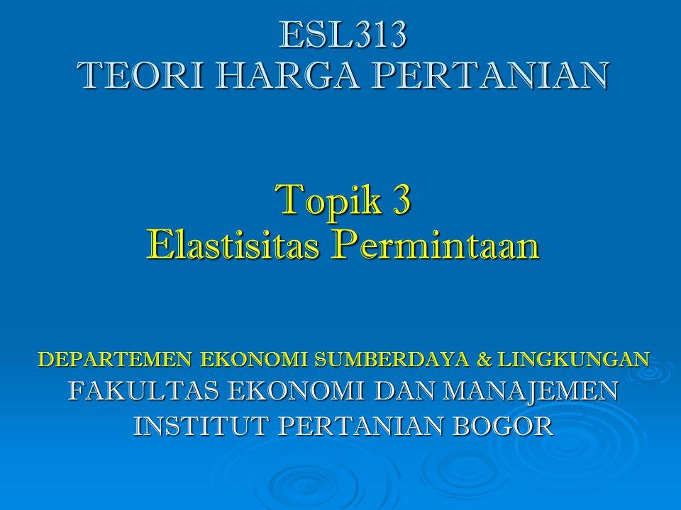 ESL313 TEORI HARGA PERTANIAN Topik 3 Elastisitas Permintaan