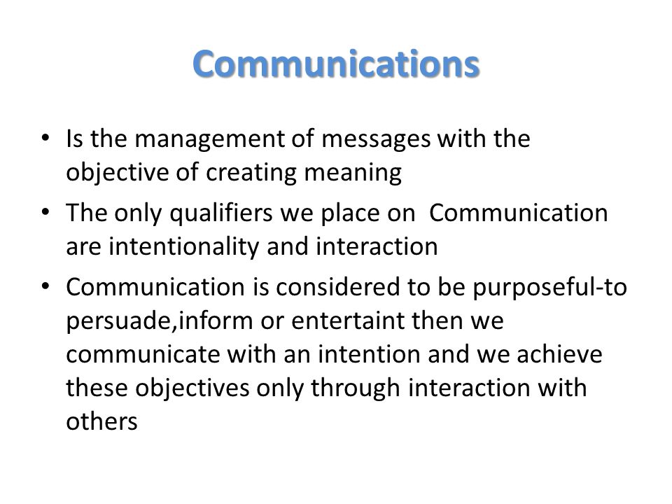 Communications Is the management of messages with the objective of creating meaning.