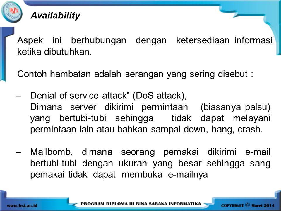 Availability Aspek ini berhubungan dengan ketersediaan informasi ketika dibutuhkan. Contoh hambatan adalah serangan yang sering disebut :