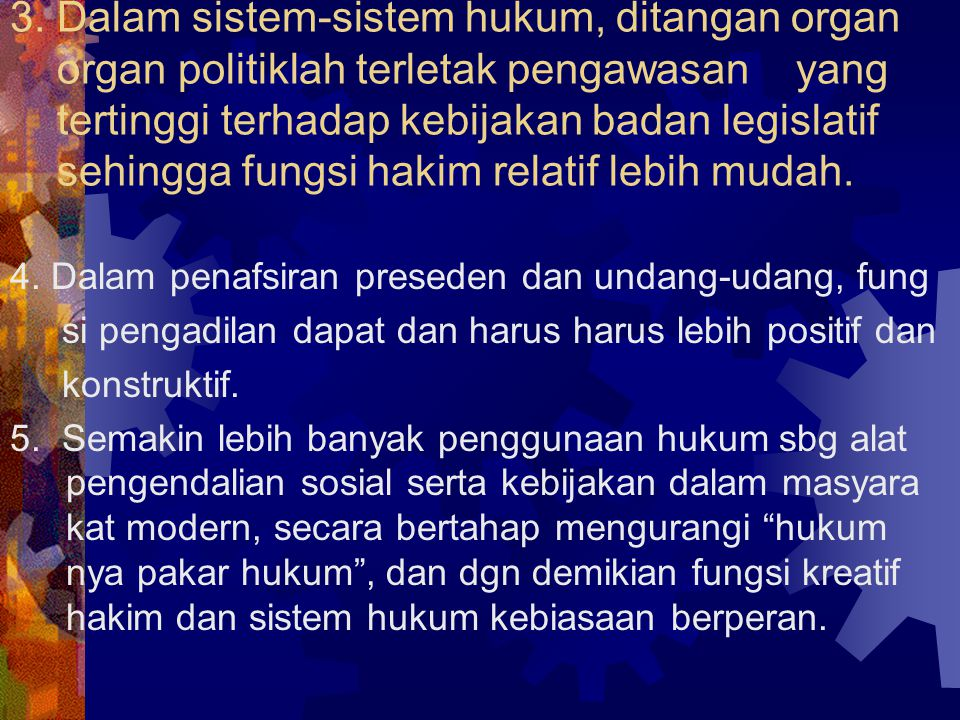 3. Dalam sistem-sistem hukum, ditangan organ organ politiklah terletak pengawasan yang tertinggi terhadap kebijakan badan legislatif sehingga fungsi hakim relatif lebih mudah.