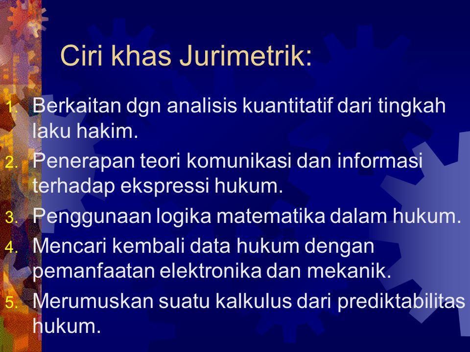 Ciri khas Jurimetrik: Berkaitan dgn analisis kuantitatif dari tingkah laku hakim. Penerapan teori komunikasi dan informasi terhadap ekspressi hukum.