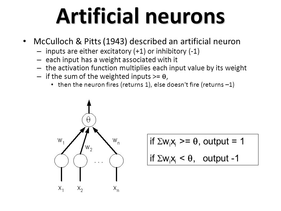 Artificial neurons McCulloch & Pitts (1943) described an artificial neuron. inputs are either excitatory (+1) or inhibitory (-1)